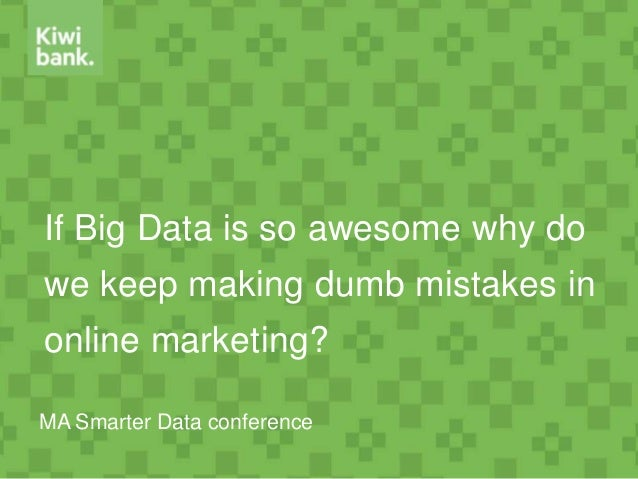 If Big Data is so awesome why do we keep making dumb mistakes in online marketing? MA Smarter Data conference