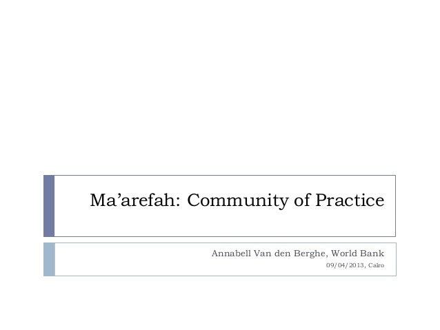 Ma'arefah: Community of PracticeAnnabell Van den Berghe, World Bank09/04/2013, Caïro