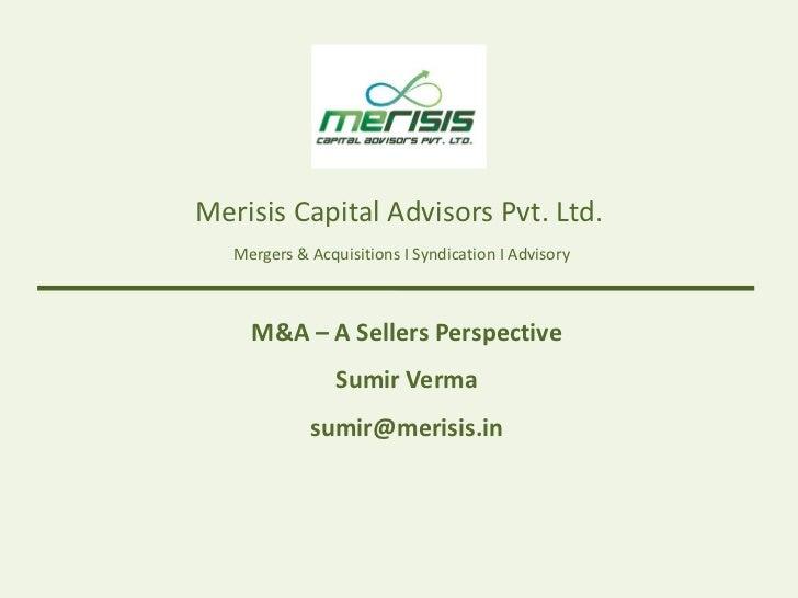 Merisis Capital Advisors Pvt. Ltd.   Mergers & Acquisitions I Syndication I Advisory     M&A – A Sellers Perspective      ...
