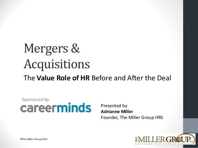 Mergers & Acquisitions The Value Role of HR Before and After the Deal Sponsored by Presented by Adrianne Miller Founder, T...