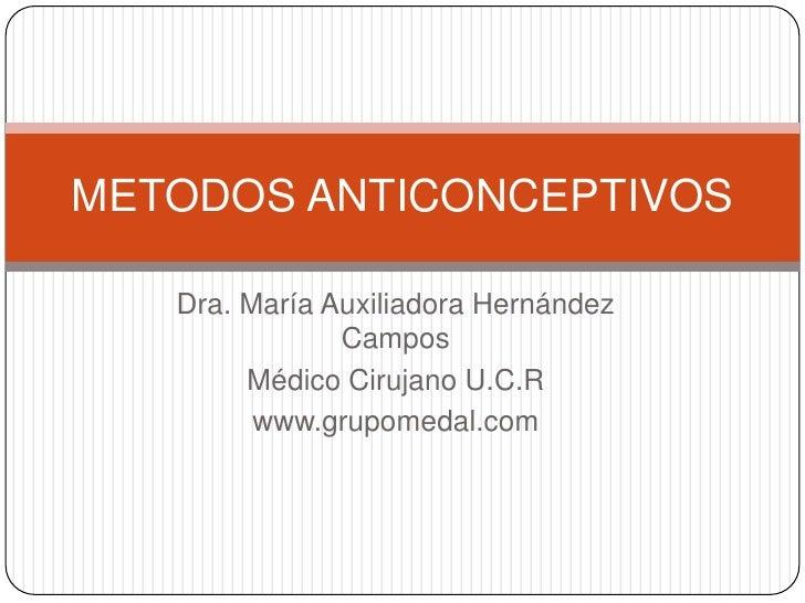 METODOS ANTICONCEPTIVOS   Dra. María Auxiliadora Hernández               Campos        Médico Cirujano U.C.R         www.g...