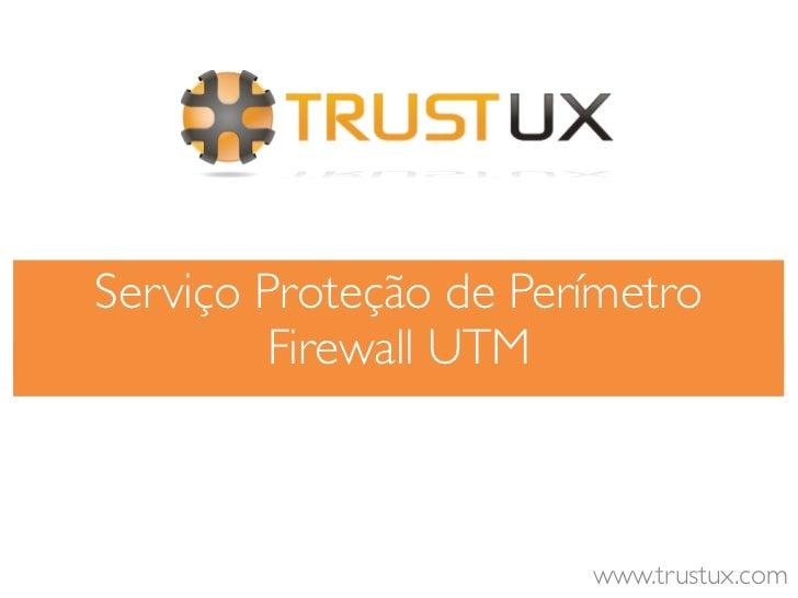 Serviço Proteção de Perímetro        Firewall UTM                       www.trustux.com