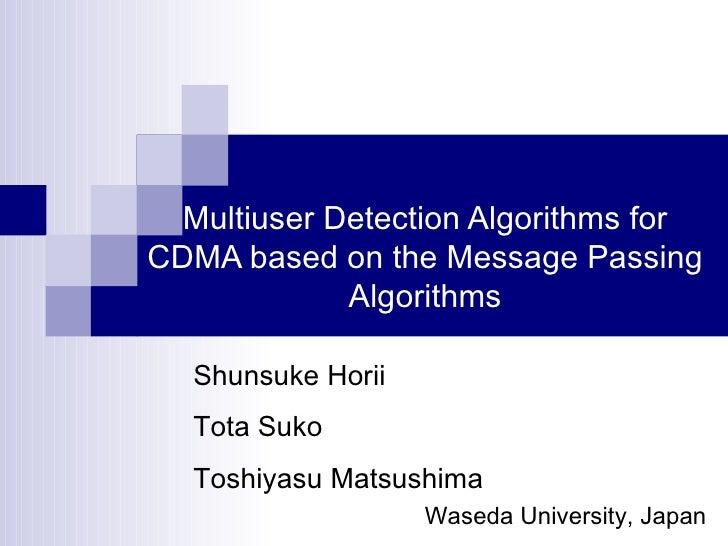 Multiuser Detection Algorithms for CDMA based on the Message Passing Algorithms Waseda University, Japan Shunsuke Horii To...