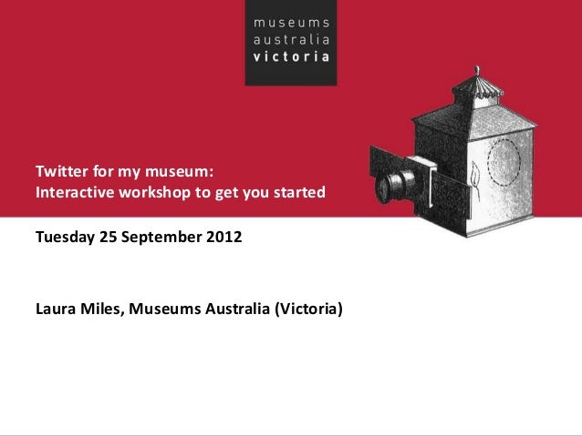Twitter for my museum:Interactive workshop to get you startedTuesday 25 September 2012Laura Miles, Museums Australia (Vict...
