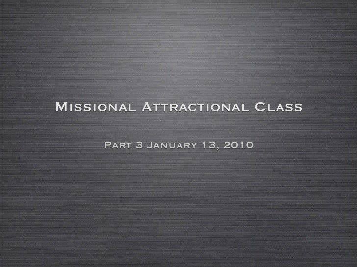 Missional Attractional Class       Part 3 January 13, 2010