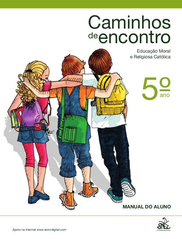 Caminhos de encontro Edu EducaçãoMoral eReligi eReligiosaCatólica  5º ano  MANUAL DO ALUNO  Apoionainternetwww.emrc...