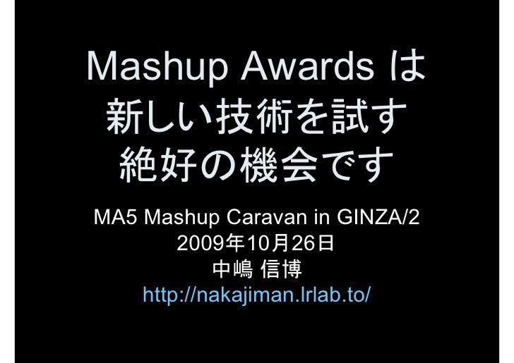 MashupAwardsは  新しい技術を試す  絶好の機会です MA5MashupCaravaninGINZA/2         2009年10月26日             中嶋 信博     http://nakaj...