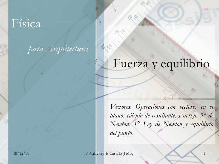 Fuerza y equilibrio Vectores. Operaciones con vectores en el plano: cálculo de resultante. Fuerza. 3° de Newton. 1° Ley de...