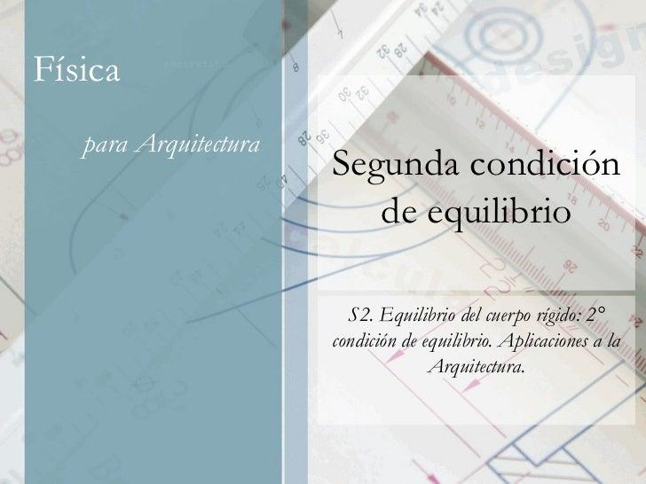 Segunda condición de equilibrio S2. Equilibrio del cuerpo rígido: 2° condición de equilibrio. Aplicaciones a la Arquitectu...
