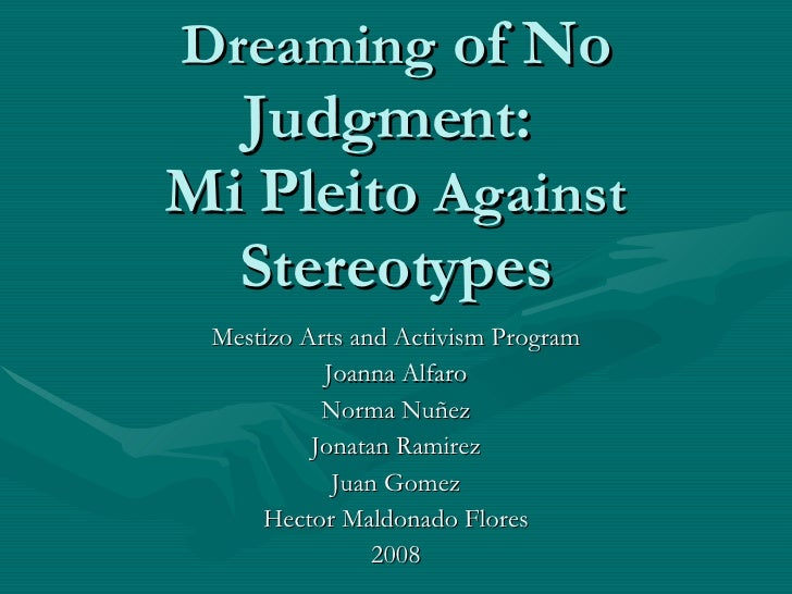 Dreaming  of No Judgment:  Mi Pleito  Against  Stereotypes Mestizo Arts and Activism Program Joanna Alfaro Norma Nuñez Jon...