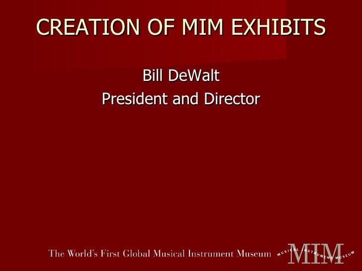 CREATION OF MIM EXHIBITS <ul><li>Bill DeWalt </li></ul><ul><li>President and Director </li></ul>