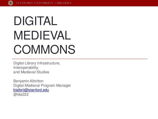 DIGITALMEDIEVALCOMMONSDigital Library Infrastructure,Interoperability,and Medieval StudiesBenjamin AlbrittonDigital Mediev...