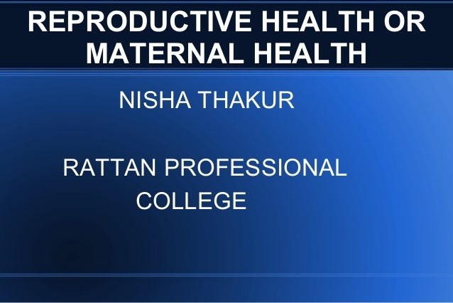 REPRODUCTIVE HEALTH OR MATERNAL HEALTH NISHA THAKUR RATTAN PROFESSIONAL COLLEGE