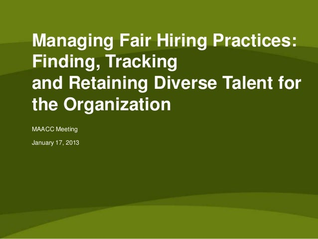 Managing Fair Hiring Practices:Finding, Trackingand Retaining Diverse Talent forthe OrganizationMAACC MeetingJanuary 17, 2...