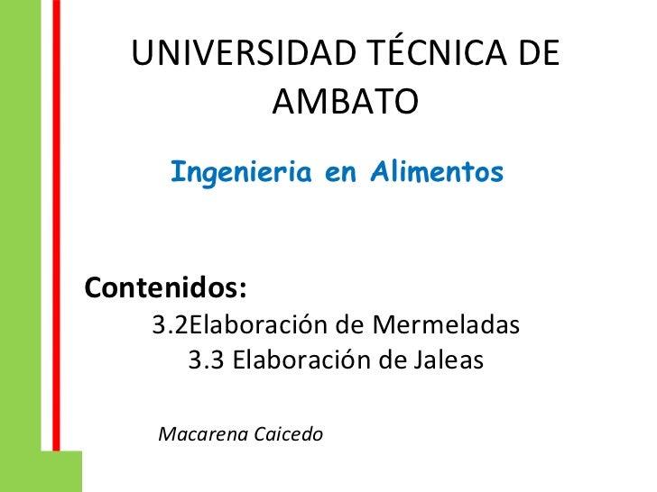 UNIVERSIDAD TÉCNICA DE          AMBATO     Ingenieria en AlimentosContenidos:    3.2Elaboración de Mermeladas       3.3 El...