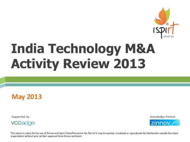 India Technology M&AActivity Review 2013May 2013This report is solely for the use of Zinnov and Ispirt Client/Personnel. N...