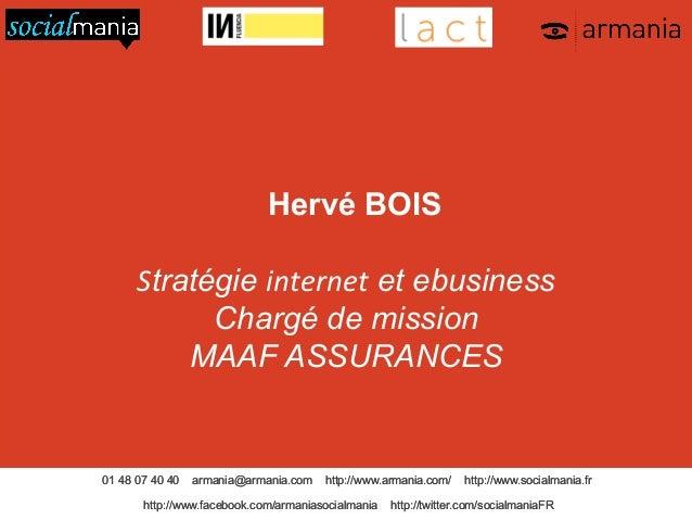Hervé BOIS Stratégie internet et ebusiness Chargé de mission MAAF ASSURANCES  01 48 07 40 40  armania@armania.com  http://...