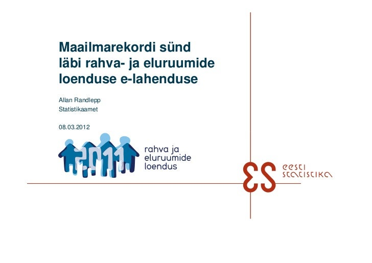 Maailmarekordi sündläbi rahva- ja eluruumideloenduse e-lahenduseAllan RandleppStatistikaamet08.03.2012