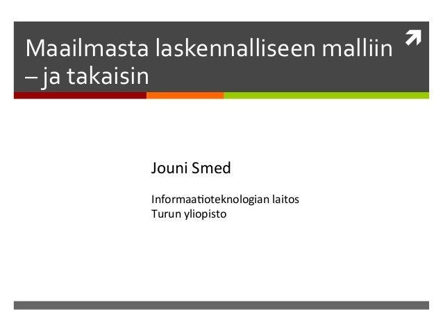 ì   Maailmasta  laskennalliseen  malliin    –  ja  takaisin    Jouni  Smed       Informaa/oteknologia...