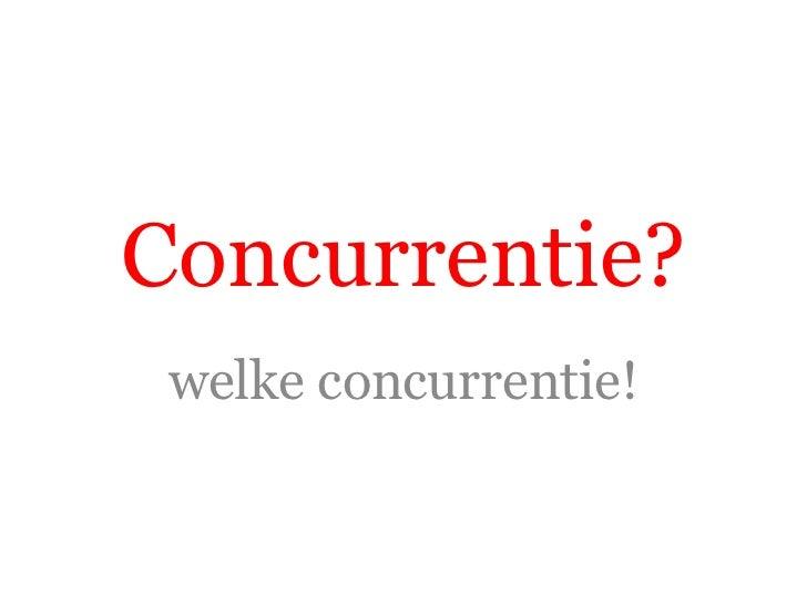 Concurrentie?<br />welke concurrentie!<br />