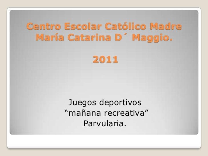 "Centro Escolar Católico Madre María Catarina D´ Maggio.2011<br />Juegos deportivos<br /> ""mañana recreativa""<br />Parvular..."