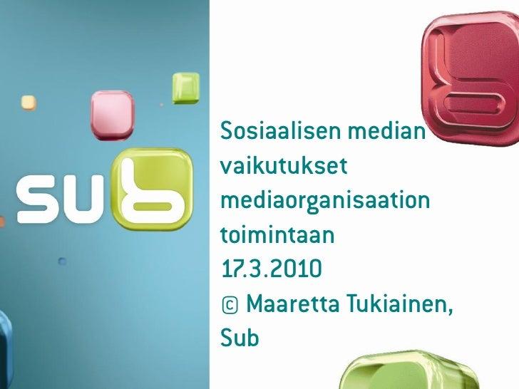 Sosiaalisen median vaikutukset mediaorganisaation toimintaan 17.3.2010 © Maaretta Tukiainen, Sub