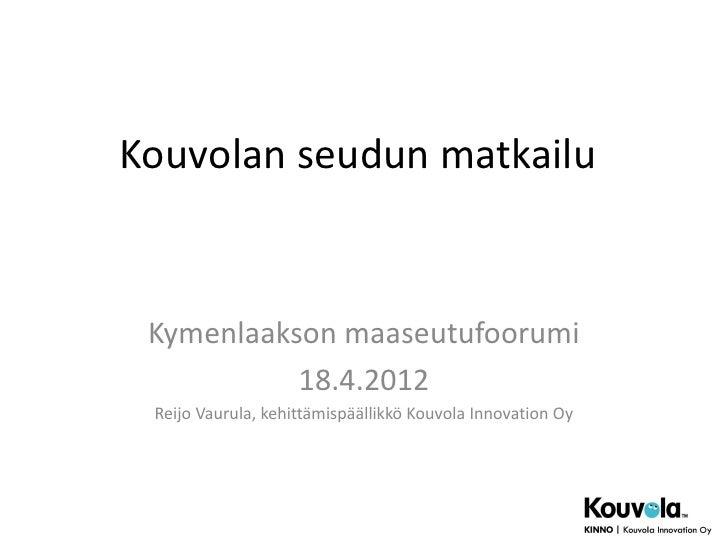 Kouvolan seudun matkailu Kymenlaakson maaseutufoorumi           18.4.2012 Reijo Vaurula, kehittämispäällikkö Kouvola Innov...