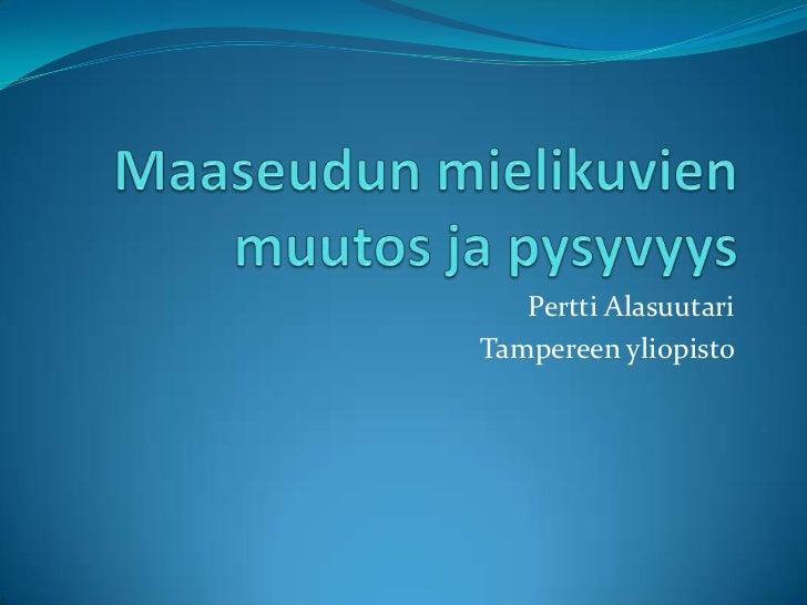 Maaseudun mielikuvien muutos ja pysyvyys<br />Pertti Alasuutari<br />Tampereen yliopisto<br />