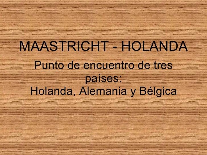 MAASTRICHT - HOLANDA Punto de encuentro de tres países: Holanda, Alemania y Bélgica