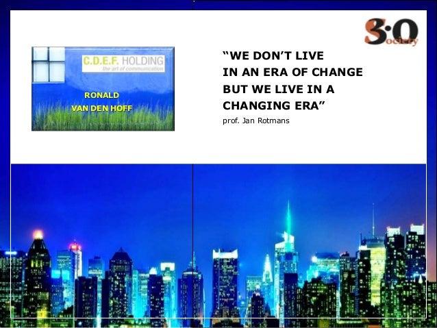 """WE DON'T LIVE IN AN ERA OF CHANGE BUT WE LIVE IN A CHANGING ERA"" prof. Jan Rotmans RONALD VAN DEN HOFF"