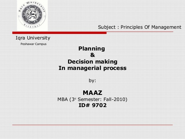 Planning & Decision making In managerial process by: MAAZ MBA (3rd Semester: Fall-2010) ID# 9702 Iqra University Peshawar ...