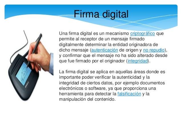 Firma digital Una firma digital es un mecanismo criptográfico que permite al receptor de un mensaje firmado digitalmente d...