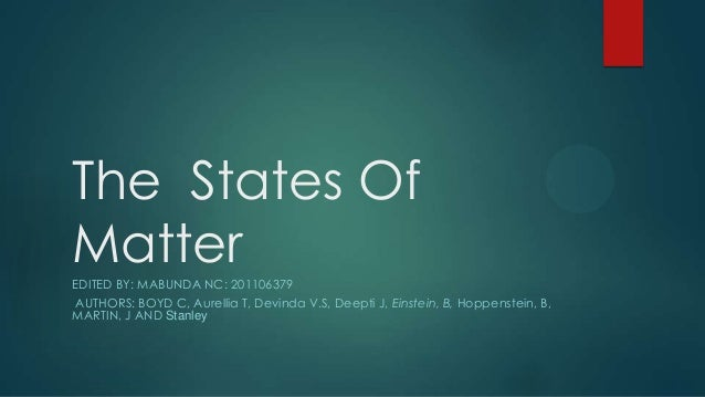 The States Of Matter EDITED BY: MABUNDA NC: 201106379 AUTHORS: BOYD C, Aurellia T, Devinda V.S, Deepti J, Einstein, B, Hop...