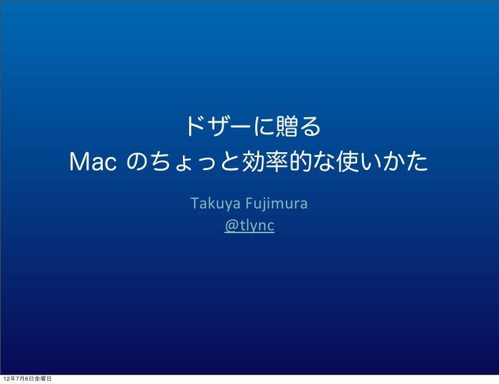 ドザーに贈る             Mac のちょっと効率的な使いかた                  Takuya Fujimura                      @tlync12年7月6日金曜日