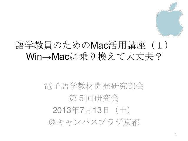 語学教員のためのMac活用講座(1) Win→Macに乗り換えて大丈夫? 電子語学教材開発研究部会 第5回研究会 2013年7月13日(土) @キャンパスプラザ京都 1