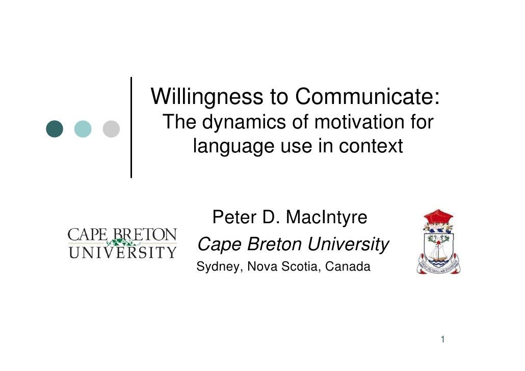 Willingness to Communicate:  The dynamics of motivation for     language use in context        Peter D. MacIntyre     Cape...