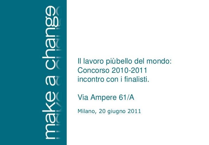 Milano, 20 giugno 2011 Il lavoro più bello del mondo: Concorso 2010-2011 incontro con i finalisti. Via Ampere 61/A