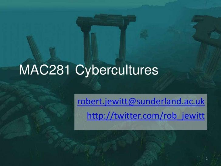 MAC281 Cybercultures        robert.jewitt@sunderland.ac.uk          http://twitter.com/rob_jewitt                         ...