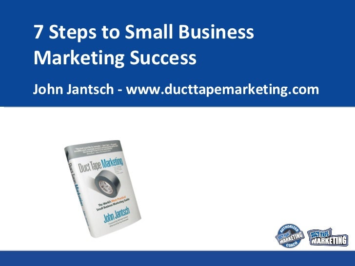 7 Steps to Small Business Marketing Success John Jantsch - www.ducttapemarketing.com