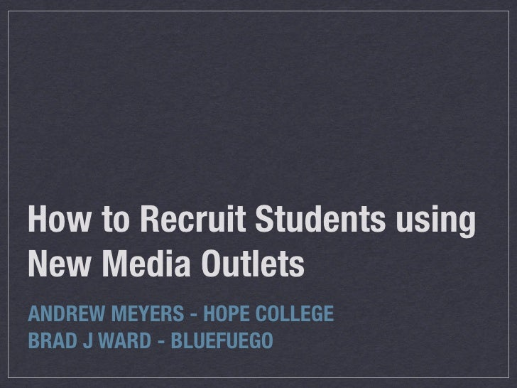 How to Recruit Students using New Media Outlets ANDREW MEYERS - HOPE COLLEGE BRAD J WARD - BLUEFUEGO