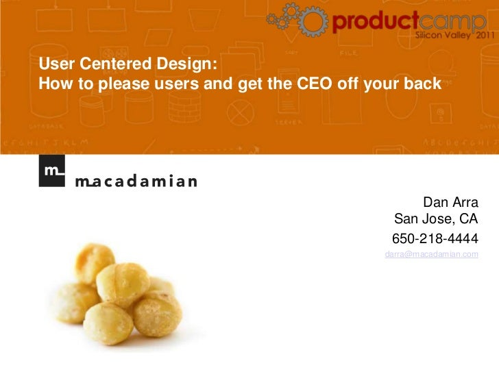 User Centered Design: How to please users and get the CEO off your back<br />Dan ArraSan Jose, CA<br />650-218-4444<br />d...