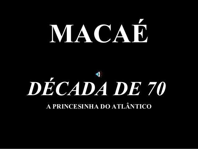 MACAÉDÉCADA DE 70 A PRINCESINHA DO ATLÂNTICO