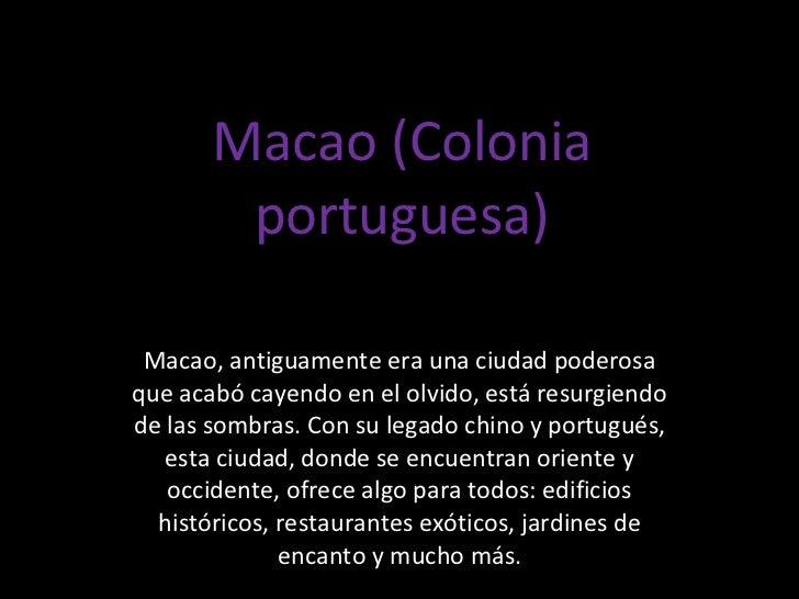 Macao (Colonia portuguesa) Macao, antiguamente era una ciudad poderosa que acabó cayendo en el olvido, está resurgiendo de...