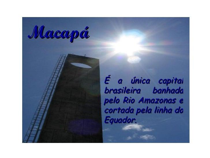É a única capital brasileira banhada pelo Rio Amazonas e cortada pela linha do Equador.  Macapá