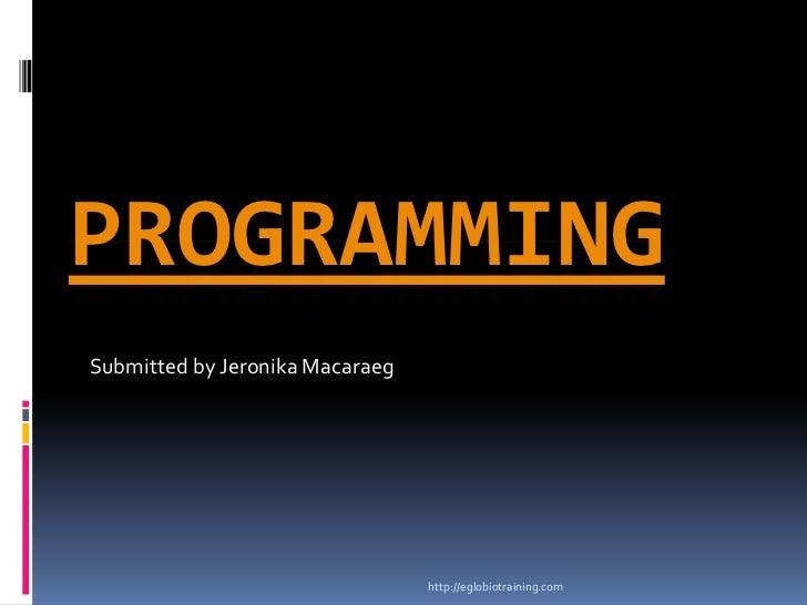 PROGRAMMINGSubmitted by Jeronika Macaraeg                                 http://eglobiotraining.com