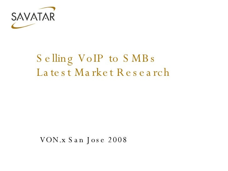 Selling VoIP to SMBs Latest Market Research VON.x San Jose 2008