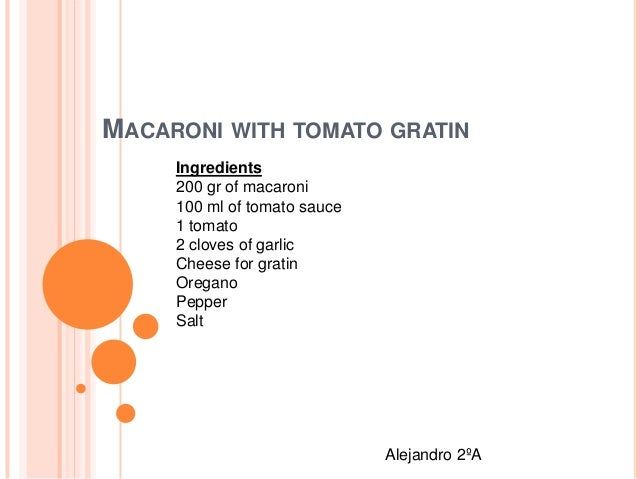MACARONI WITH TOMATO GRATIN Ingredients 200 gr of macaroni 100 ml of tomato sauce 1 tomato 2 cloves of garlic Cheese for g...