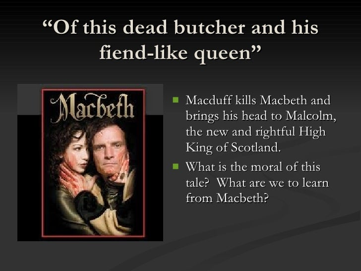 the dead butcher and the fiend 'this dead butcher and his fiend-like queen' the images portrayed by macbeth and lady macbeth change dramatically throughout the play i believe that the quote 'this dead butcher and his fiend-like queen' is not an accurate assessment of macbeth and.
