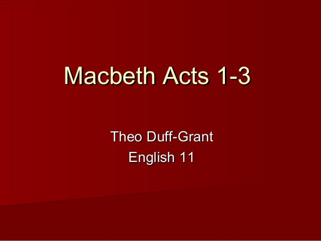 Macbeth Acts 1-3Macbeth Acts 1-3 Theo Duff-GrantTheo Duff-Grant English 11English 11
