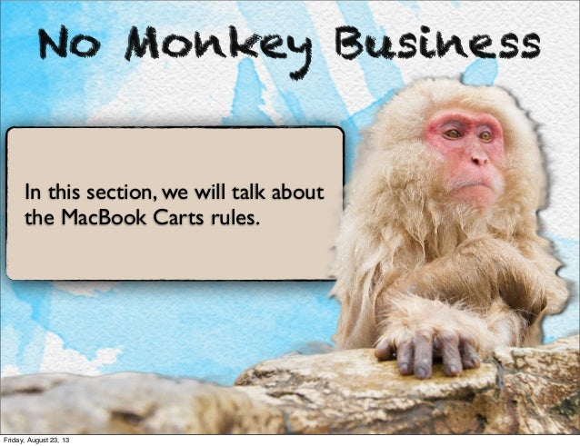No Monkey Business In this section, we will talk about the MacBook Carts rules. Friday, August 23, 13